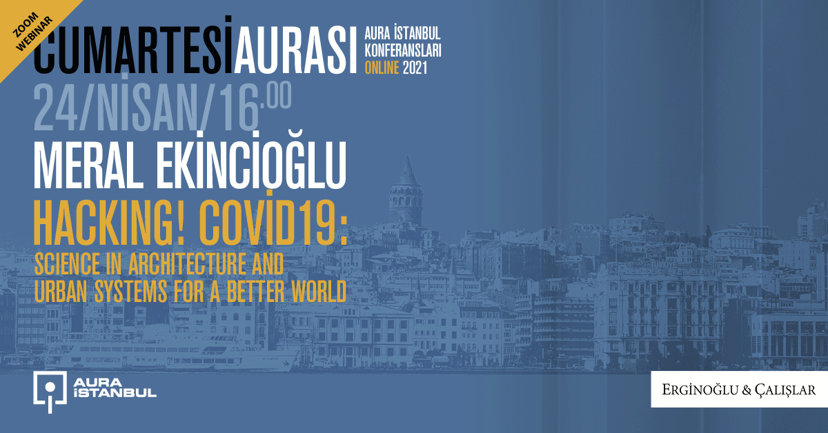 "Cumartesi Aurası: Meral Ekincioğlu ""Hacking! COVID-19: Science in Architecture and Urban Systems"""